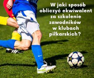 W jaki sposób obliczyć ekwiwalent za szkolenie zawodników w klubach piłkarskich?