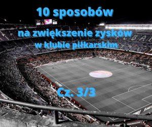 Sposoby na dodatkowe przychody w klubie piłkarskim – cz. 3